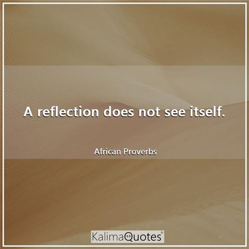 A reflection does not see itself. - African Proverbs