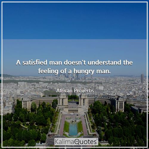 A satisfied man doesn't understand the feeling of a hungry man. - African Proverbs
