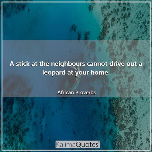 A stick at the neighbours cannot drive out a leopard at your home. - African Proverbs