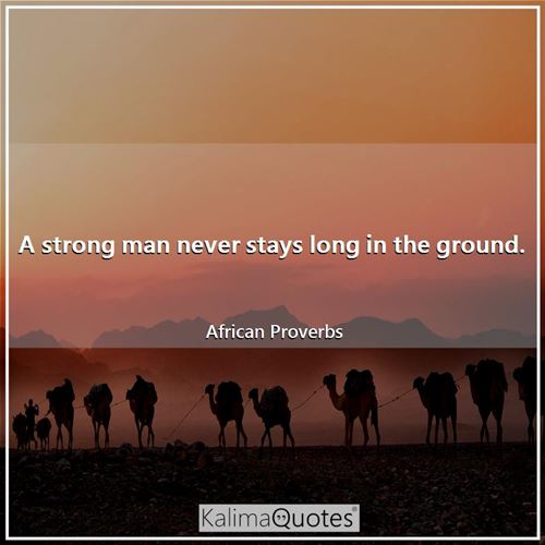 A strong man never stays long in the ground.