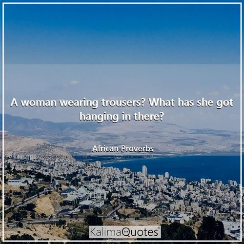 A woman wearing trousers? What has she got hanging in there? - African Proverbs