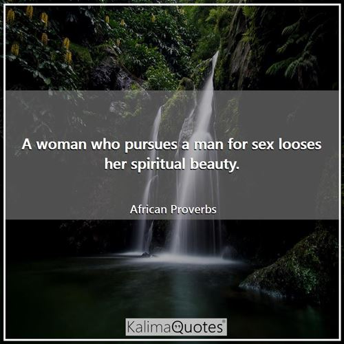 A woman who pursues a man for sex looses her spiritual beauty. - African Proverbs