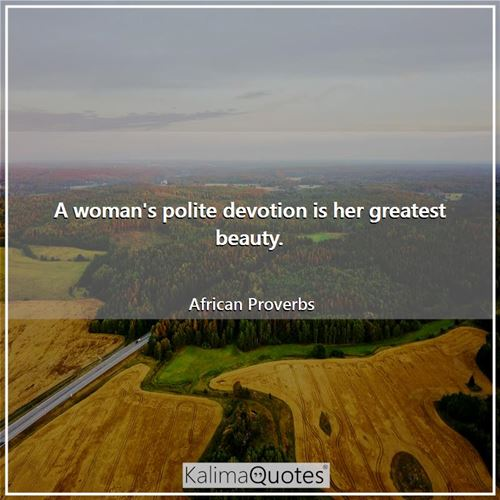 A woman's polite devotion is her greatest beauty. - African Proverbs
