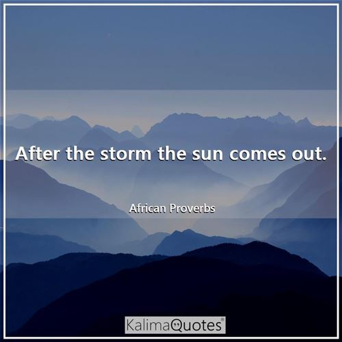 After the storm the sun comes out. - African Proverbs