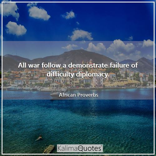All war follow a demonstrate failure of difficulty diplomacy.