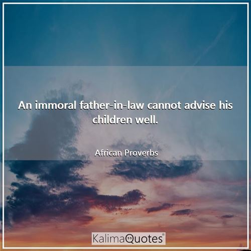 An immoral father-in-law cannot advise his children well.