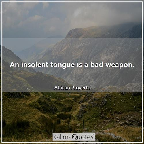 An insolent tongue is a bad weapon.