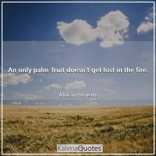 An only palm-fruit doesn't get lost in the fire. - African Proverbs