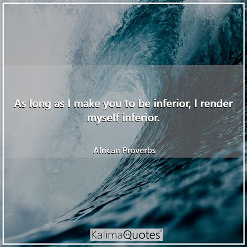 As long as I make you to be inferior, I render myself inferior. - African Proverbs