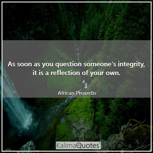 As soon as you question someone's integrity, it is a reflection of your own. - African Proverbs