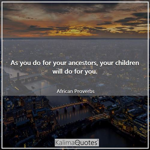 As you do for your ancestors, your children will do for you. - African Proverbs