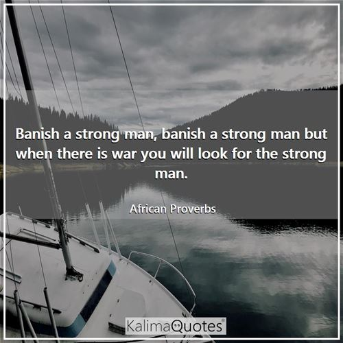 Banish a strong man, banish a strong man but when there is war you will look for the strong man.