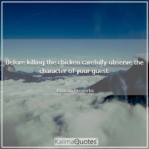 Before killing the chicken carefully observe the character of your guest. - African Proverbs