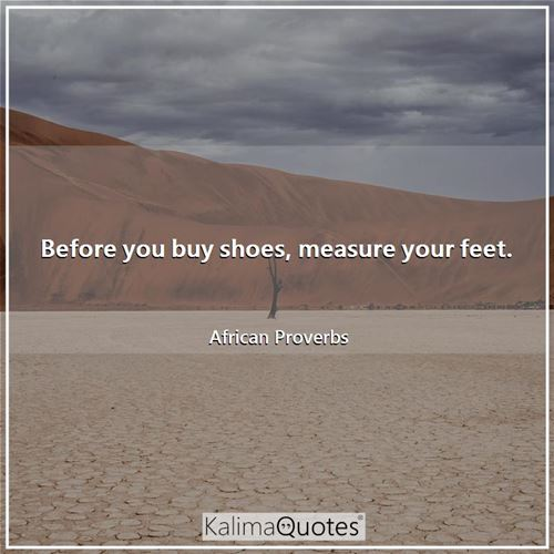 Before you buy shoes, measure your feet. - African Proverbs