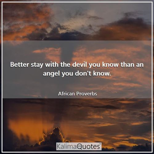 Better stay with the devil you know than an angel you don't know.