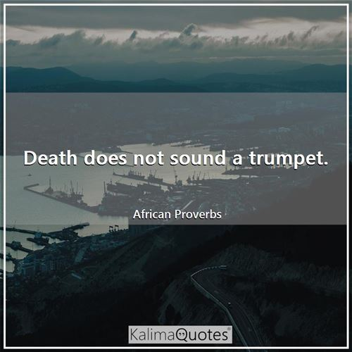 Death does not sound a trumpet.