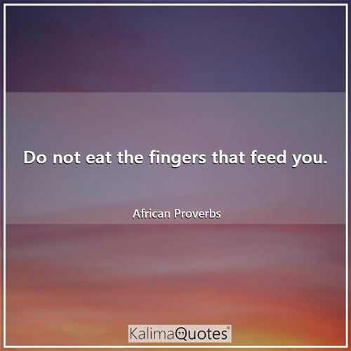 Do not eat the fingers that feed you.