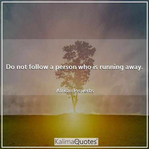 Do not follow a person who is running away. - African Proverbs