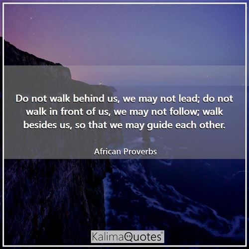 Do not walk behind us, we may not lead; do not walk in front of us, we may not follow; walk besides  - African Proverbs