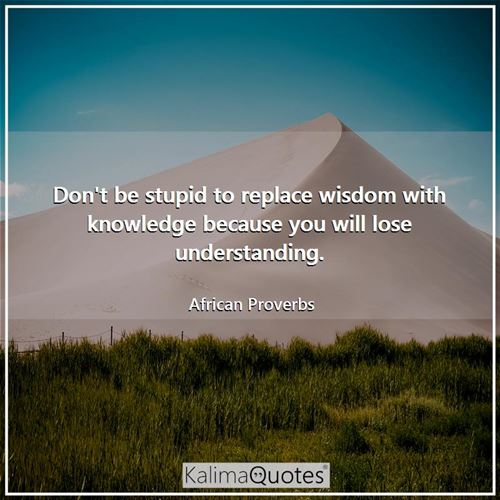 Don't be stupid to replace wisdom with knowledge because you will lose understanding.