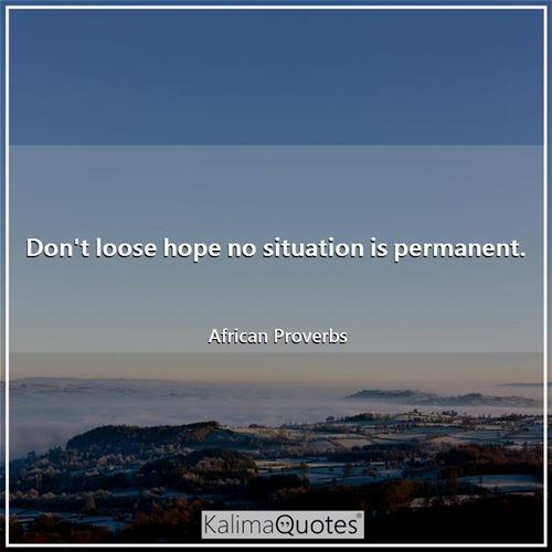 Don't loose hope no situation is permanent. - African Proverbs