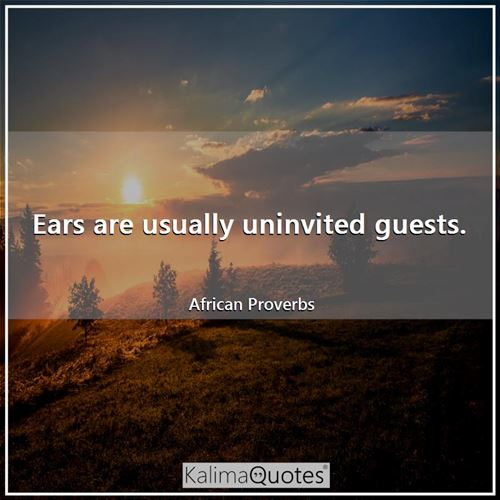 Ears are usually uninvited guests. - African Proverbs