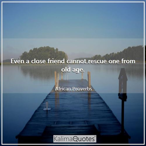 Even a close friend cannot rescue one from old age.