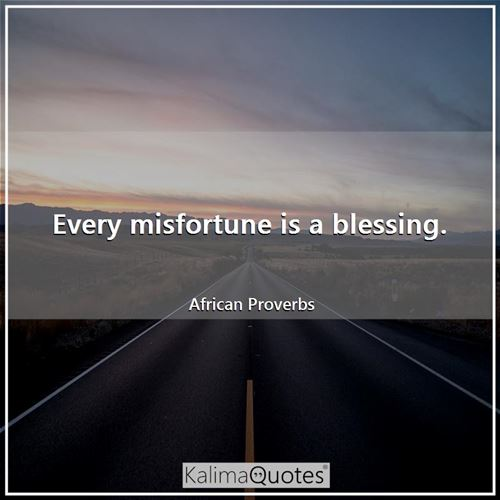 Every misfortune is a blessing.