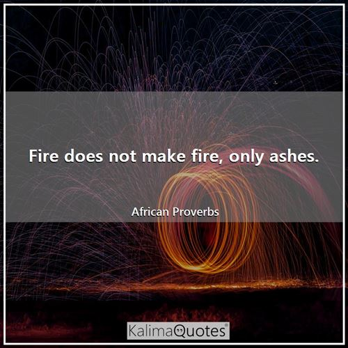 Fire does not make fire, only ashes.
