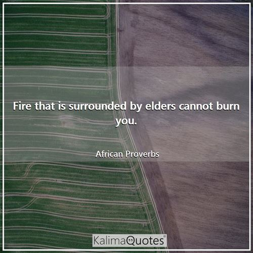 Fire that is surrounded by elders cannot burn you.