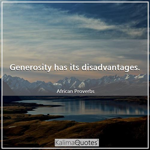 Generosity has its disadvantages. - African Proverbs