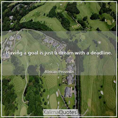 Having a goal is just a dream with a deadline. - African Proverbs