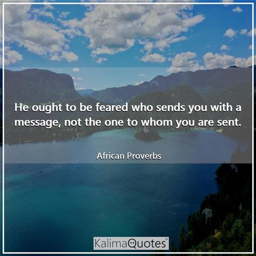 He ought to be feared who sends you with a message, not the one to whom you are sent.