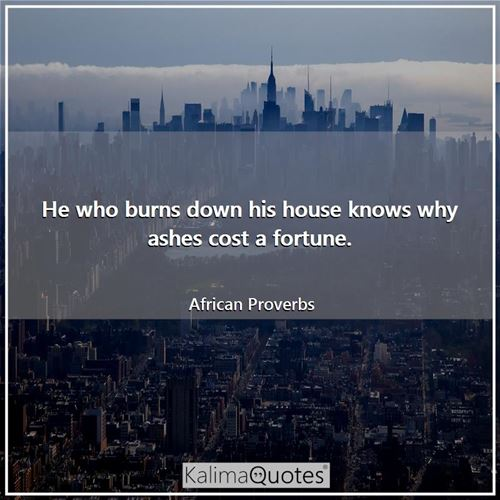 He who burns down his house knows why ashes cost a fortune.
