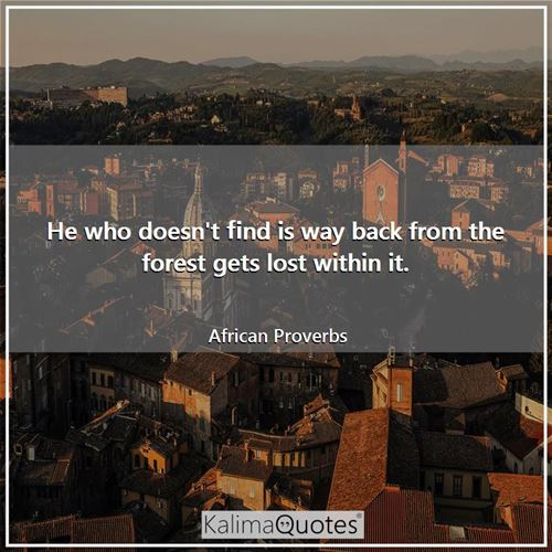 He who doesn't find is way back from the forest gets lost within it.