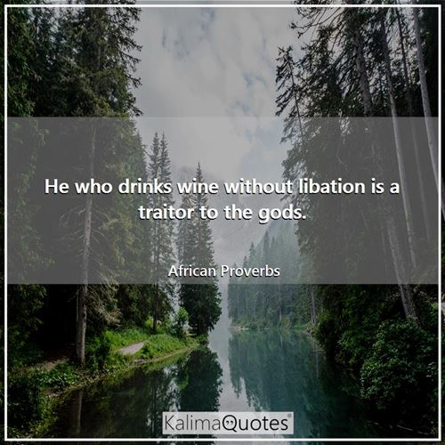 He who drinks wine without libation is a traitor to the gods.