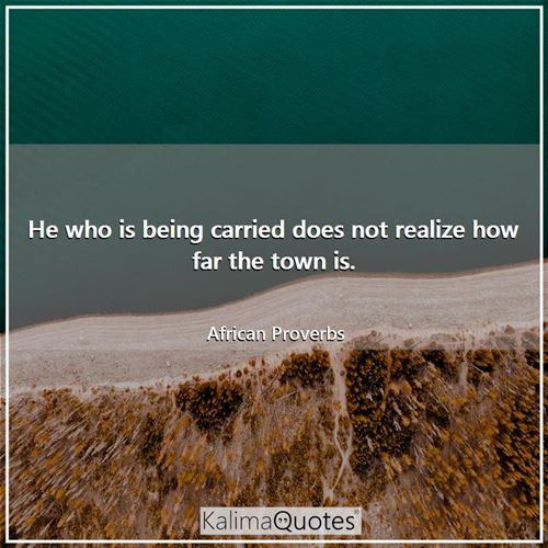 He who is being carried does not realize how far the town is.