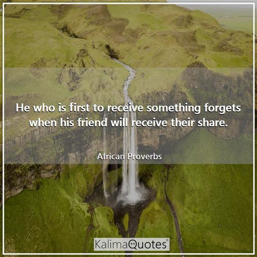 He who is first to receive something forgets when his friend will receive their share.