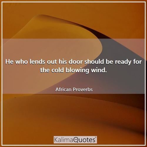 He who lends out his door should be ready for the cold blowing wind.