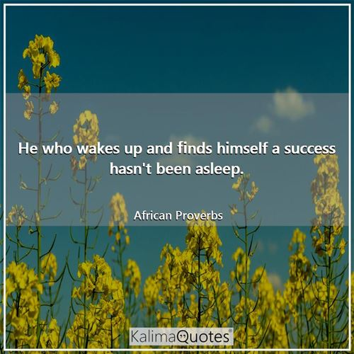 He who wakes up and finds himself a success hasn't been asleep.