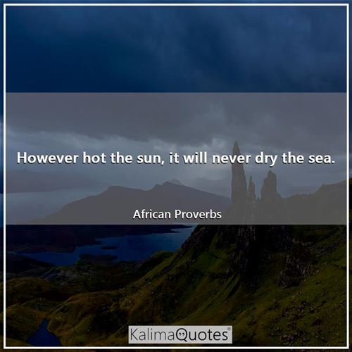 However hot the sun, it will never dry the sea.