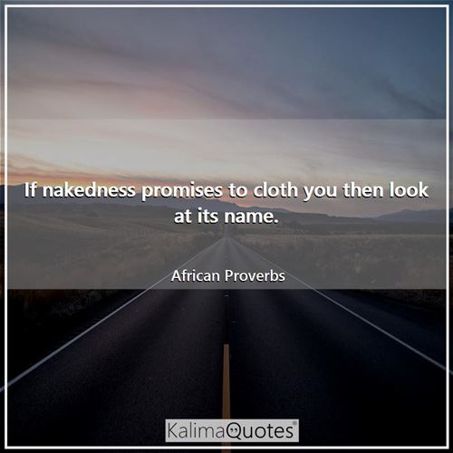 If nakedness promises to cloth you then look at its name. - African Proverbs