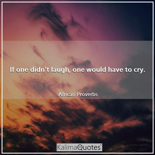 If one didn't laugh, one would have to cry. - African Proverbs