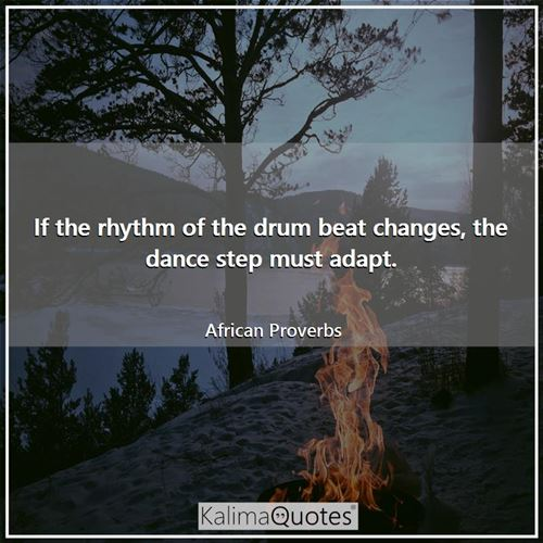 If the rhythm of the drum beat changes, the dance step must adapt. - African Proverbs