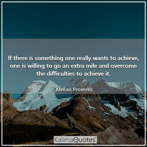 If there is something one really wants to achieve, one is willing to go an extra mile and overcome the difficulties to achieve it.
