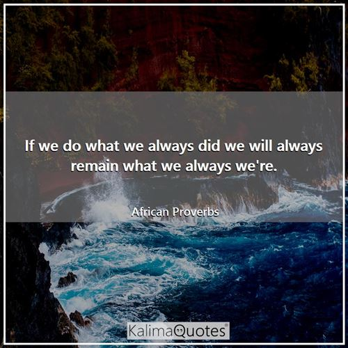If we do what we always did we will always remain what we always we're. - African Proverbs