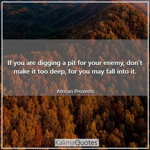 If you are digging a pit for your enemy, don't make it too deep, for you may fall into it.