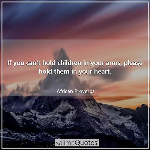 If you can't hold children in your arms, please hold them in your heart.