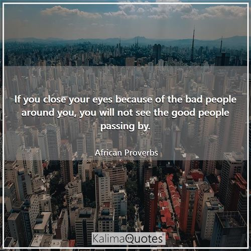 If you close your eyes because of the bad people around you, you will not see the good people passing by.
