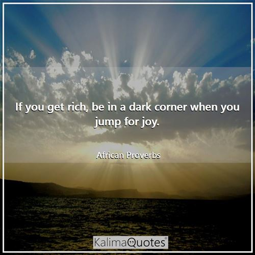 If you get rich, be in a dark corner when you jump for joy. - African Proverbs